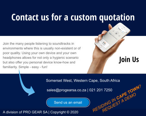 A division of PRO GEAR SA | Copyright © 2020 Send us an email Contact us for a custom quotation Join the many people listening to soundtracks in environments where this is usually non-existent or of poor quality. Using your own device and your own headphones allows for not only a hygienic scenario but also offer you personal device know-how and familiarity. Simple - easy - fun! Somerset West, Western Cape, South Africa sales@progearsa.co.za | 021 201 7250 RESIDING IN CAPE TOWN? REQUEST A DEMO Send us an email Join Us